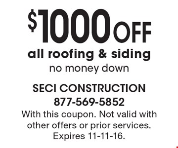 $1000 OFF all roofing & siding no money down. With this coupon. Not valid with other offers or prior services. Expires 11-11-16.