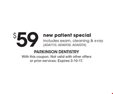 $59 new patient special includes exam, cleaning & x-ray (ADA1110, ADA0150, ADA0274). With this coupon. Not valid with other offers or prior services. Expires 3-10-17.