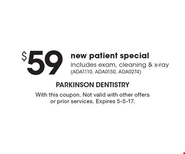 $59 new patient special includes exam, cleaning & x-ray (ADA1110, ADA0150, ADA0274). With this coupon. Not valid with other offers or prior services. Expires 5-5-17.