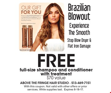 Brazilian Blowout. Experience The Smooth Stop Blow Dryer & Flat Iron Damage. FREE full-size shampoo and conditioner with treatment, $70 value. With this coupon. Not valid with other offers or prior services. While supplies last. Expires 8-18-17.