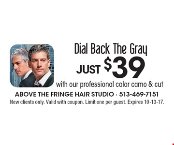 JUST $39 Dial Back The Gray with our professional color camo & cut. New clients only. Valid with coupon. Limit one per guest. Expires 10-13-17.
