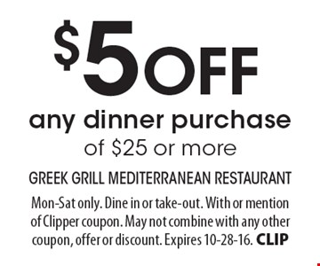 $5 OFF any dinner purchase of $25 or more. Mon-Sat only. Dine in or take-out. With or mention of Clipper coupon. May not combine with any other coupon, offer or discount. Expires 10-28-16. CLIP