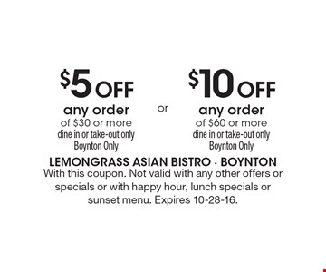 $5 Off any order of $30 or more, dine in or take-out only, Boynton Only. $10 Off any order of $60 or more, dine in or take-out only, Boynton Only. With this coupon. Not valid with any other offers or specials or with happy hour, lunch specials or sunset menu. Expires 10-28-16.