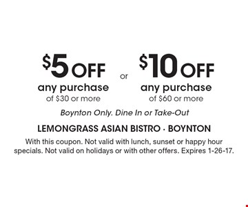 $5 Off any purchase of $30 or more, Boynton Only. Dine In or Take-Out OR $10 Off any purchase of $60 or more, Boynton Only. Dine In or Take-Out. With this coupon. Not valid with lunch, sunset or happy hour specials. Not valid on holidays or with other offers. Expires 1-26-17.