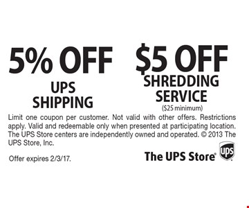 $5 OFF shreddingSERVICE ($25 minimum) and 5% OFF ups shipping. . Offer expires 2/3/17. Limit one coupon per customer. Not valid with other offers. Restrictions apply. Valid and redeemable only when presented at participating location. The UPS Store centers are independently owned and operated.  2013 The UPS Store, Inc.