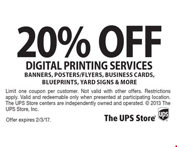 20% OFF digital printing services-banners, posters/flyers, business cards, blueprints, yard signs & more. Offer expires 2/3/17. Limit one coupon per customer. Not valid with other offers. Restrictions apply. Valid and redeemable only when presented at participating location. The UPS Store centers are independently owned and operated.  2013 The UPS Store, Inc.