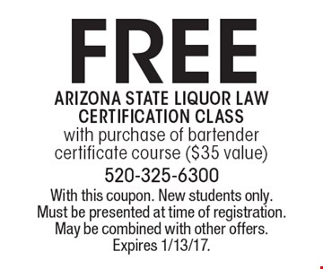 Free Arizona State Liquor Law Certification Class. With purchase of bartender certificate course ($35 value). With this coupon. New students only. Must be presented at time of registration. May be combined with other offers. Expires 1/13/17.