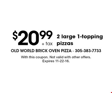 $20.99 + tax 2 large 1-topping pizzas. With this coupon. Not valid with other offers. Expires 11-22-16.
