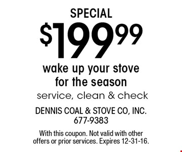 Special $199.99 wake up your stove for the season service, clean & check. With this coupon. Not valid with other offers or prior services. Expires 12-31-16.