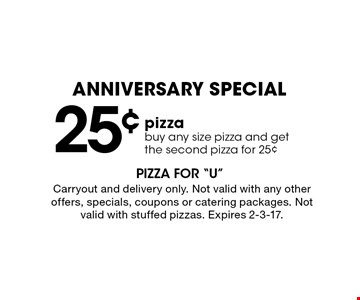 Anniversary Special 25¢ pizza. Buy any size pizza and get the second pizza for 25¢. Carryout and delivery only. Not valid with any other offers, specials, coupons or catering packages. Not valid with stuffed pizzas. Expires 2-3-17.