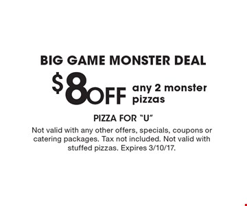 BIG GAME MONSTER DEAL $8 OFF any 2 monster pizzas. Not valid with any other offers, specials, coupons or catering packages. Tax not included. Not valid with stuffed pizzas. Expires 3/10/17.