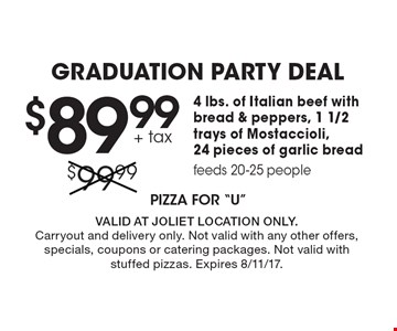 Graduation Party Deal $89.99 4 lbs. of Italian beef with bread & peppers, 1 1/2 trays of Mostaccioli,24 pieces of garlic breadfeeds 20-25 people + tax . Valid at Joliet location only.Carryout and delivery only. Not valid with any other offers, specials, coupons or catering packages. Not valid withstuffed pizzas. Expires 8/11/17.