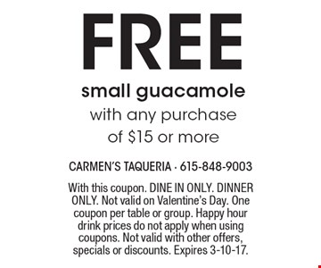 FREE small guacamole with any purchase of $15 or more . With this coupon. DINE IN ONLY. DINNER ONLY. Not valid on Valentine's Day. One coupon per table or group. Happy hour drink prices do not apply when using coupons. Not valid with other offers, specials or discounts. Expires 3-10-17.