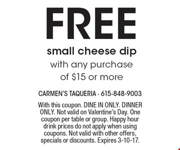 FREE small cheese dip with any purchase of $15 or more . With this coupon. DINE IN ONLY. DINNER ONLY. Not valid on Valentine's Day. One coupon per table or group. Happy hour drink prices do not apply when using coupons. Not valid with other offers, specials or discounts. Expires 3-10-17.