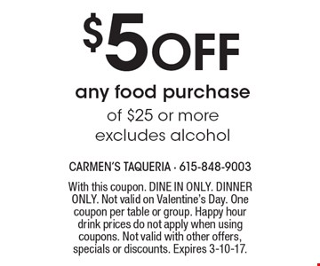 $5 Off any food purchase of $25 or more excludes alcohol. With this coupon. DINE IN ONLY. DINNER ONLY. Not valid on Valentine's Day. One coupon per table or group. Happy hour drink prices do not apply when using coupons. Not valid with other offers, specials or discounts. Expires 3-10-17.