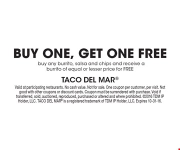 Buy one, get one free. Buy any burrito, salsa and chips and receive a burrito of equal or lesser price for free. Valid at participating restaurants. No cash value. Not for sale. One coupon per customer, per visit. Not good with other coupons or discount cards. Coupon must be surrendered with purchase. Void if transferred, sold, auctioned, reproduced, purchased or altered and where prohibited. 2016 TDM IP Holder, LLC. Taco Del Mar is a registered trademark of TDM IP Holder, LLC. Expires 10-31-16.