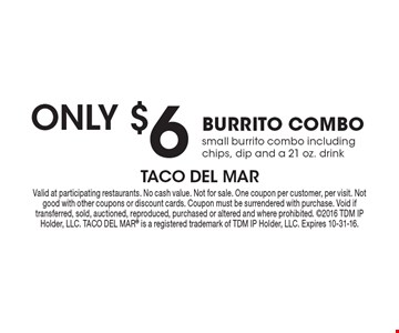 Only $6 BURRITO COMBO. Small burrito combo including chips, dip and a 21 oz. drink. Valid at participating restaurants. No cash value. Not for sale. One coupon per customer, per visit. Not good with other coupons or discount cards. Coupon must be surrendered with purchase. Void if transferred, sold, auctioned, reproduced, purchased or altered and where prohibited. 2016 TDM IP Holder, LLC. TACO DEL MAR® is a registered trademark of TDM IP Holder, LLC. Expires 10-31-16.