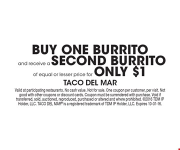 BUY ONE BURRITO and receive a SECOND BURRITO of equal or lesser price for ONLY $1. Valid at participating restaurants. No cash value. Not for sale. One coupon per customer, per visit. Not good with other coupons or discount cards. Coupon must be surrendered with purchase. Void if transferred, sold, auctioned, reproduced, purchased or altered and where prohibited. 2016 TDM IP Holder, LLC. TACO DEL MAR® is a registered trademark of TDM IP Holder, LLC. Expires 10-31-16.