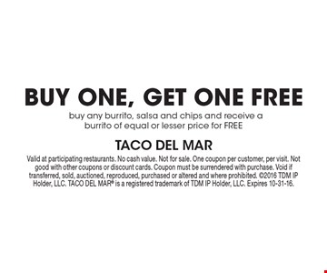 BUY ONE, GET ONE FREE. Buy any burrito, salsa and chips and receive a burrito of equal or lesser price for FREE. Valid at participating restaurants. No cash value. Not for sale. One coupon per customer, per visit. Not good with other coupons or discount cards. Coupon must be surrendered with purchase. Void if transferred, sold, auctioned, reproduced, purchased or altered and where prohibited. 2016 TDM IP Holder, LLC. TACO DEL MAR® is a registered trademark of TDM IP Holder, LLC. Expires 10-31-16.
