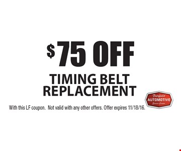 $75 off timing belt replacement. With this LF coupon. Not valid with any other offers. Offer expires 11/18/16.