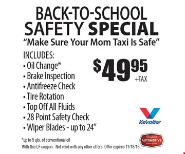 Safety special $49.95 Includes: Oil Change*. Brake Inspection. Antifreeze Check. Tire Rotation. Top Off All Fluids. 28 Point Safety Check. Wiper Blades. Up to 24