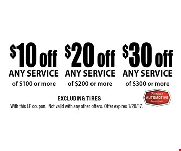$30 off any service of $300 or more. $20 off any service of $200 or more. $10 off any service of $100 or more. Excluding tires. With this LF coupon. Not valid with any other offers. Offer expires 1/20/17.