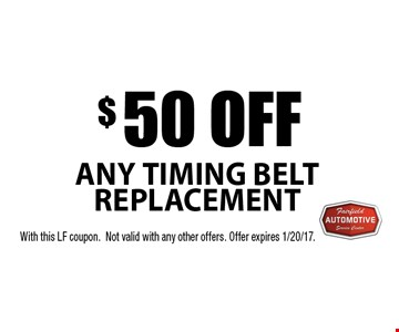 $50 off any timing belt replacement. With this LF coupon. Not valid with any other offers. Offer expires 1/20/17.