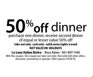 50% off dinner. Purchase one dinner, receive second dinnerof equal or lesser value 50% off. take-out only. cash only. valid seven nights a week. NOT VALID ON HOLIDAYS. With this coupon. One coupon per take-out order. Not valid with other offers, discounts, promotions or specials. Offer expires 10/28/16.