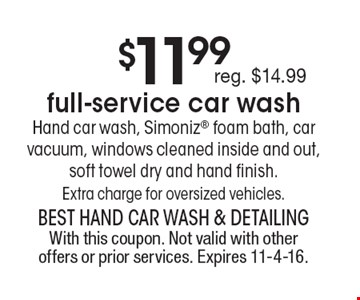 $11.99full-service car wash. Hand car wash, Simoniz foam bath, car vacuum, windows cleaned inside and out, soft towel dry and hand finish.Extra charge for oversized vehicles.. With this coupon. Not valid with other offers or prior services. Expires 11-4-16.