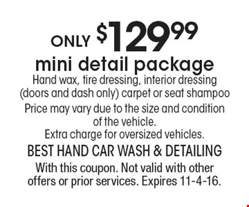 only $129.99 mini detail package Hand wax, tire dressing, interior dressing (doors and dash only) carpet or seat shampoo Price may vary due to the size and condition of the vehicle. Extra charge for oversized vehicles. With this coupon. Not valid with other offers or prior services. Expires 11-4-16.