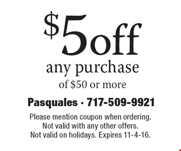 $5 off any purchase of $50 or more. Please mention coupon when ordering. Not valid with any other offers. Not valid on holidays. Expires 11-4-16.