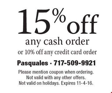 15% off any cash order or 10% off any credit card order. Please mention coupon when ordering. Not valid with any other offers. Not valid on holidays. Expires 11-4-16.