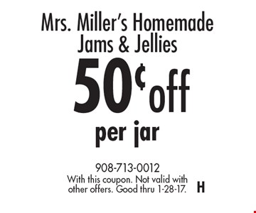 Mrs. Miller's Homemade Jams & Jellies 50¢off per jar. With this coupon. Not valid with other offers. Good thru 1-28-17.H