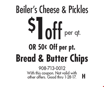 Beiler's Cheese & Pickles $1 off per qt. OR 50¢ Off per pt. Bread & Butter Chips. With this coupon. Not valid with other offers. Good thru 1-28-17.H
