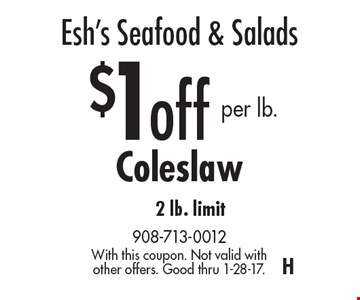 Esh's Seafood & Salads $1 off per lb. Coleslaw 2 lb. limit. With this coupon. Not valid with other offers. Good thru 1-28-17.H
