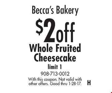 Becca's Bakery $2 off Whole Fruited Cheesecake. Limit 1. With this coupon. Not valid with other offers. Good thru 1-28-17.H