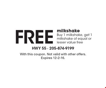 Free milkshake. Buy 1 milkshake, get 1 milkshake of equal or lesser value free. With this coupon. Not valid with other offers. Expires 12-2-16.
