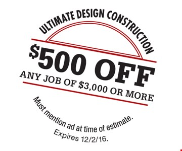 $500 OFF any job of $3,000 or more. Must mention ad at time of estimate. Expires 12-2-16.