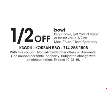 1/2 OFF bowl. Buy 1 bowl, get 2nd of equal or lesser value 1/2 off. Mon.-Thurs. 11am-3pm only. With this coupon. Not valid with other offers or discounts. One coupon per table, per party. Subject to change with or without notice. Expires 10-31-16.