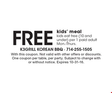FREE kids' meal. Kids eat free (10 and under) per 1 paid adult. Mon.-Thurs. With this coupon. Not valid with other offers or discounts. One coupon per table, per party. Subject to change with or without notice. Expires 10-31-16.