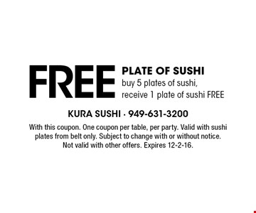 Free Plate of sushi. Buy 5 plates of sushi, receive 1 plate of sushi FREE. With this coupon. One coupon per table, per party. Valid with sushi plates from belt only. Subject to change with or without notice. Not valid with other offers. Expires 12-2-16.