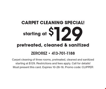 CARPET CLEANING SPECIAL! starting at $129 pretreated, cleaned & sanitized. Carpet cleaning of three rooms, pretreated, cleaned and sanitized starting at $129. Restrictions and fees apply. Call for details! Must present this card. Expires 10-28-16. Promo code: CLIPPER
