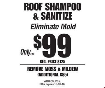 Only $99 roof shampoo & sanitize. Eliminate mold! Remove moss & mildew (additional $85). Reg. price $125. With Coupon. Offer expires 10-31-16.