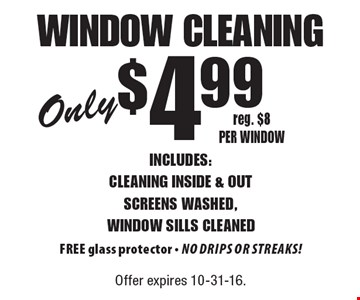 Only $4.99 window cleaning. Includes: cleaning inside & out screens washed, window sills cleaned. FREE glass protector_no drips or streaks! Reg. $8 per window. Offer expires 10-31-16.