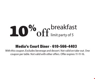 10%off breakfast, limit party of 5 . With this coupon. Excludes beverage and dessert. Not valid on take-out. One coupon per table. Not valid with other offers. Offer expires 11-11-16.