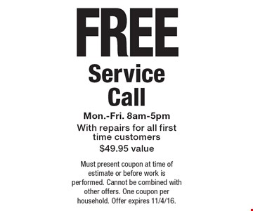 FREE Service Call, Mon.-Fri. 8am-5pm. With repairs for all first time customers. $49.95 value. Must present coupon at time of estimate or before work is performed. Cannot be combined with other offers. One coupon per household. Offer expires 11/4/16.