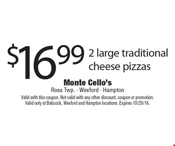 $16.99 2 large traditional cheese pizzas. Valid with this coupon. Not valid with any other discount, coupon or promotion.Valid only at Babcock, Wexford and Hampton locations. Expires 10/28/16.
