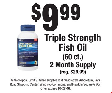 $9.99 Triple Strength Fish Oil(60 ct.) 2 Month Supply(reg. $29.99) . With coupon. Limit 2. While supplies last. Valid at the Arboretum, Park Road Shopping Center, Winthrop Commons, and Franklin Square GNCs. Offer expires 10-28-16.