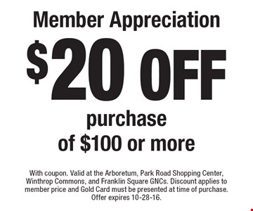 Member Appreciation $20 off purchase of $100 or more. With coupon. Valid at the Arboretum, Park Road Shopping Center, Winthrop Commons, and Franklin Square GNCs. Discount applies to member price and Gold Card must be presented at time of purchase. Offer expires 10-28-16.
