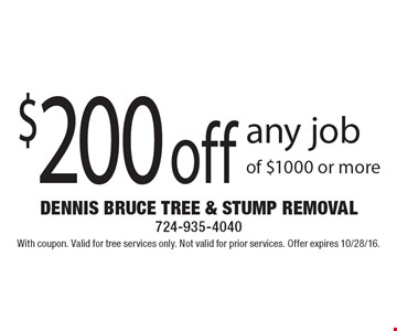 $200 off any job of $1000 or more. With coupon. Valid for tree services only. Not valid for prior services. Offer expires 10/28/16.